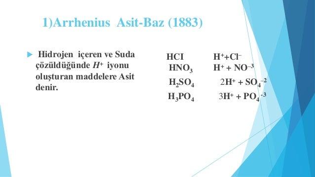 1)Arrhenius Asit-Baz (1883)   Hidrojen içeren ve Suda  çözüldüğünde H+ iyonu  oluşturan maddelere Asit  denir.  HCI H++Cl...