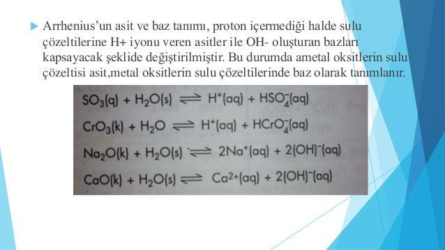  Arrhenius'un asit ve baz tanımı, proton içermediği halde sulu  çözeltilerine H+ iyonu veren asitler ile OH- oluşturan ba...