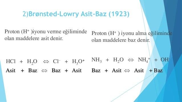 2)Brønsted-Lowry Asit-Baz (1923)  Proton (H+ )iyonu verme eğiliminde  olan maddelere asit denir.  HCl + H2O  Cl– + H3O+  ...