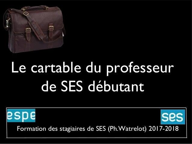 Le cartable du professeur de SES débutant Formation des stagiaires de SES (Ph.Watrelot) 2017-2018