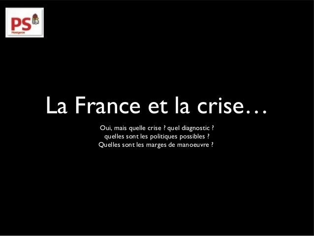 La France et la crise…  Oui, mais quelle crise ? quel diagnostic ?  quelles sont les politiques possibles ?  Quelles sont ...