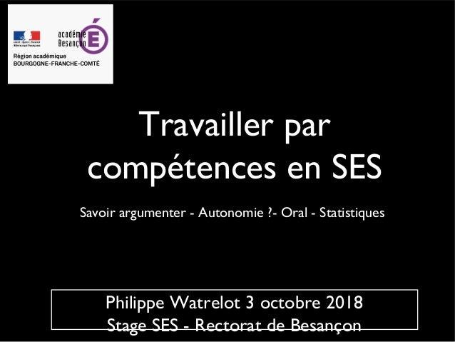 Travailler par compétences en SES Savoir argumenter - Autonomie ?- Oral - Statistiques Philippe Watrelot 3 octobre 2018 St...