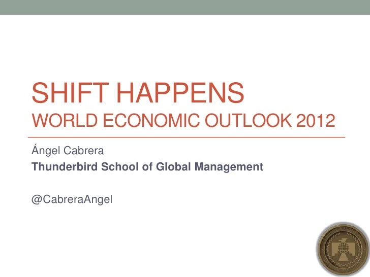 SHIFT HAPPENSWorld Economic Outlook 2012<br />Ángel Cabrera<br />Thunderbird School of Global Management<br />@CabreraAnge...