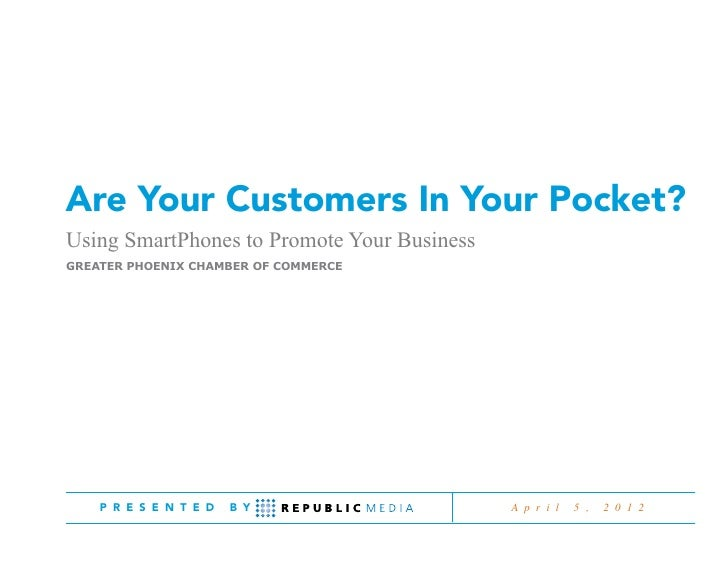 Are Your Customers In Your Pocket?Using SmartPhones to Promote Your BusinessGreater Phoenix Chamber of Commerce    P R E S...