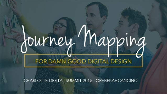 FOR DAMN GOOD DIGITAL DESIGN Journey Mapping CHARLOTTE DIGITAL SUMMIT 2015 - @REBEKAHCANCINO