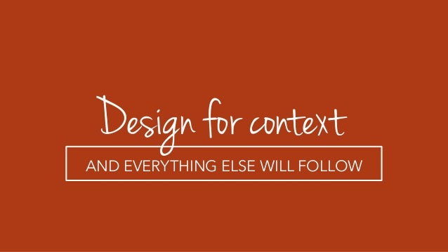 Design for context AND EVERYTHING ELSE WILL FOLLOW