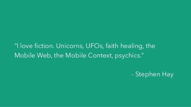 """I love fiction. Unicorns, UFOs, faith healing, the Mobile Web, the Mobile Context, psychics."" - Stephen Hay"