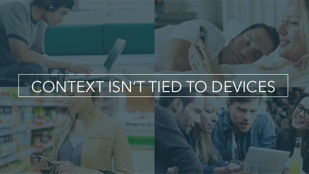 CONTEXT ISN'T TIED TO DEVICES
