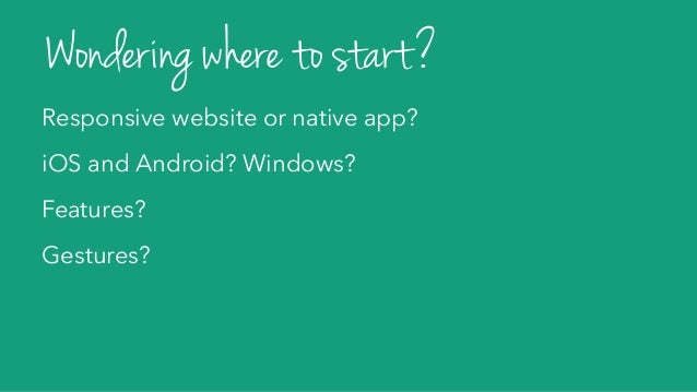 Responsive website or native app? iOS and Android? Windows? Features? Gestures? Wondering where to start?