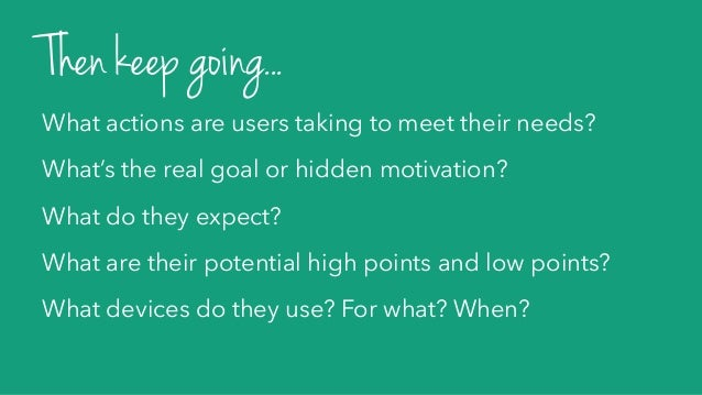 What actions are users taking to meet their needs? What's the real goal or hidden motivation? What do they expect? What ar...