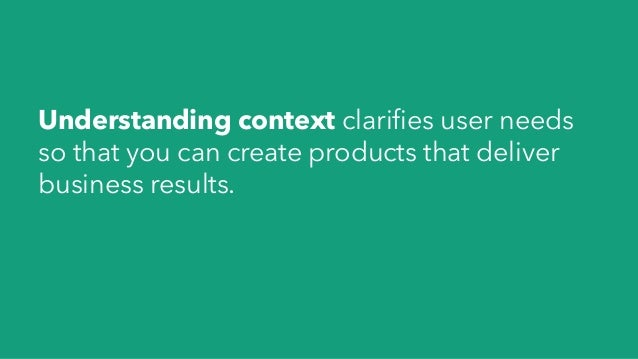 Understanding context clarifies user needs so that you can create products that deliver business results.