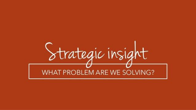 Strategic insight WHAT PROBLEM ARE WE SOLVING?