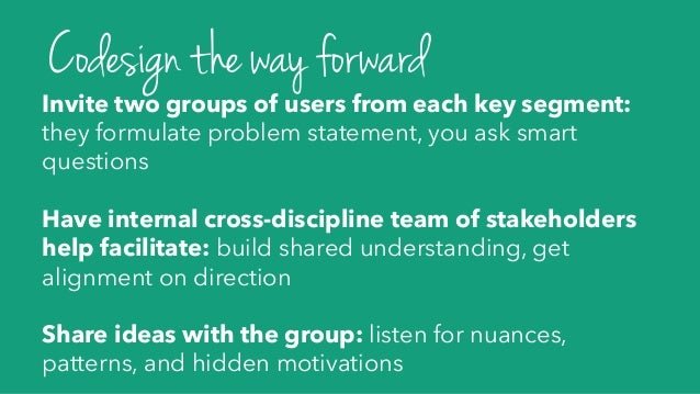 Invite two groups of users from each key segment: they formulate problem statement, you ask smart questions Have internal ...