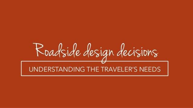 Roadside design decisions UNDERSTANDING THE TRAVELER'S NEEDS