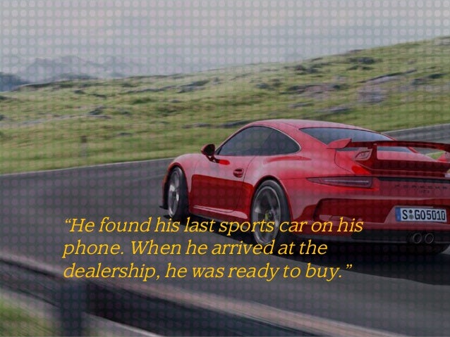 """""""He found his last sports car on his phone. When he arrived at the dealership, he was ready to buy."""""""