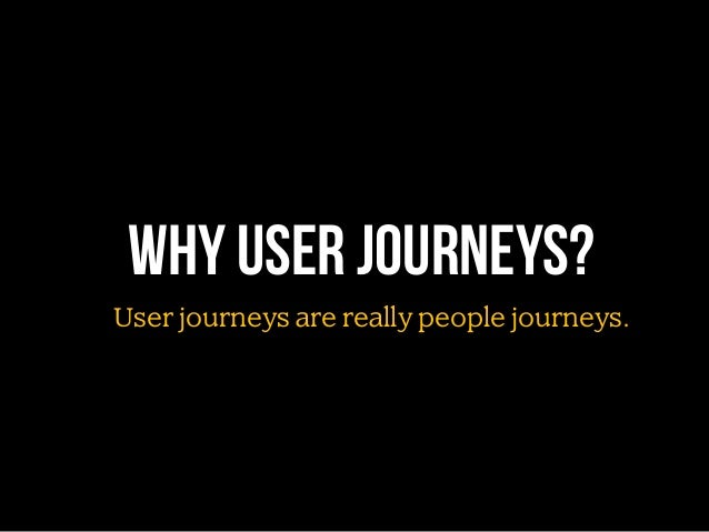 Why user journeys? User journeys are really people journeys.