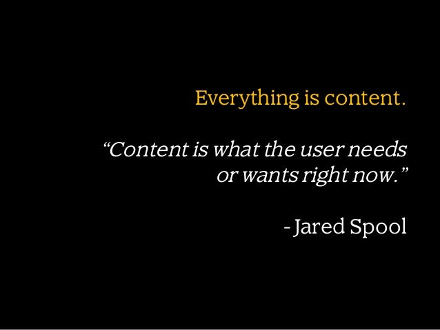 """Everything is content.  """"Content is what the user needs or wants right now."""" - Jared Spool"""