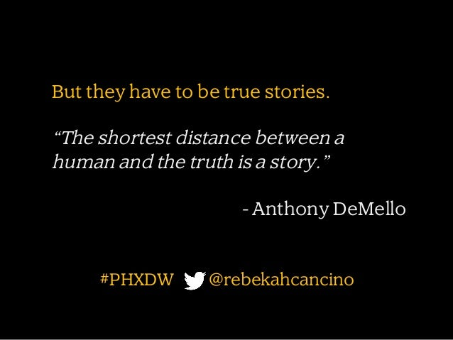 """But they have to be true stories.  """"The shortest distance between a human and the truth is a story."""" - Anthony DeMello  #P..."""