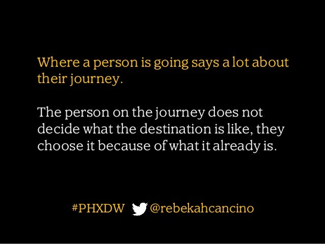Where a person is going says a lot about their journey. The person on the journey does not decide what the destination is ...