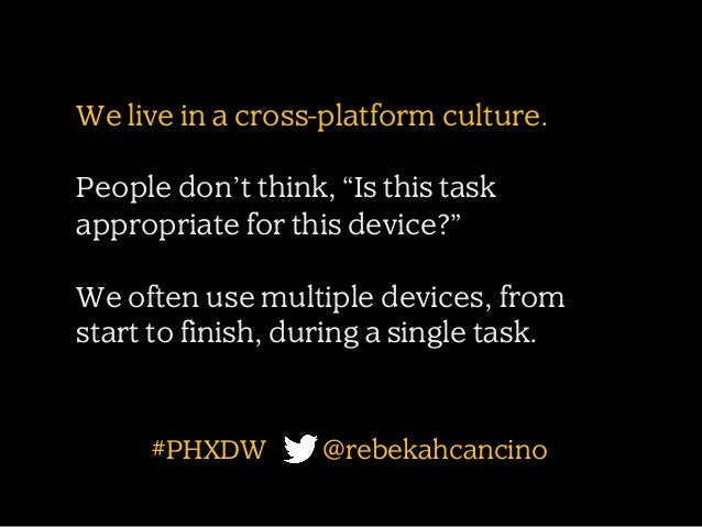 """We live in a cross-platform culture. People don't think, """"Is this task appropriate for this device?"""" We often use multiple..."""