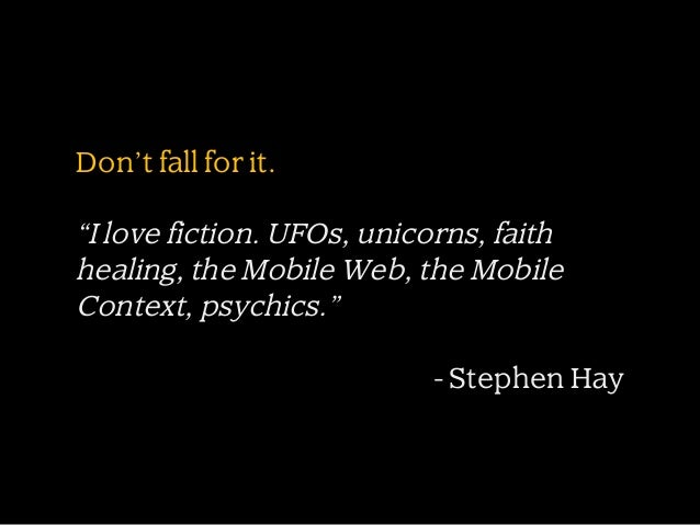 """Don't fall for it.  """"I love fiction. UFOs, unicorns, faith healing, the Mobile Web, the Mobile Context, psychics."""" - Steph..."""