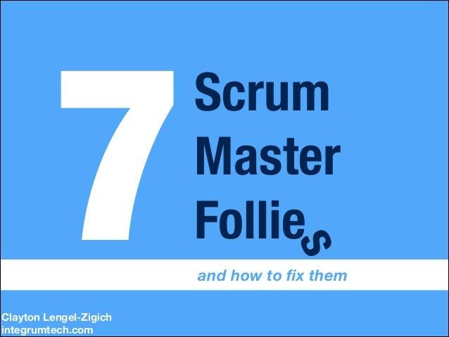 Clayton Lengel-Zigich integrumtech.com  s  7  Scrum Master Follie  and how to fix them