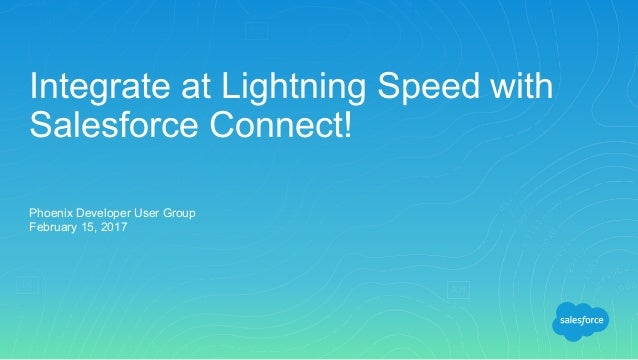 Integrate at Lightning Speed with Salesforce Connect! Phoenix Developer User Group February 15, 2017