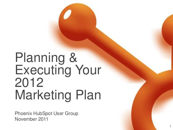 Planning &Executing Your2012Marketing PlanPhoenix HubSpot User GroupNovember 2011                             1