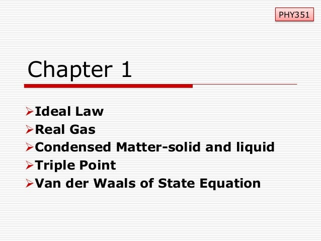 PHY351  Chapter 1 Ideal Law Real Gas Condensed Matter-solid and liquid Triple Point Van der Waals of State Equation