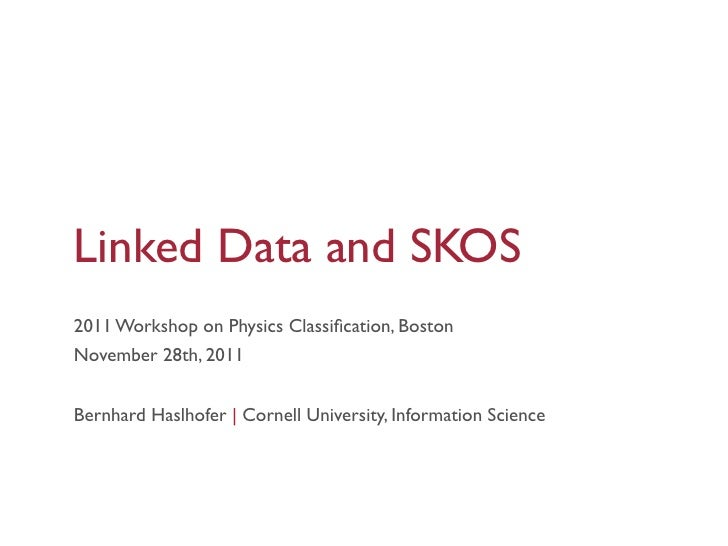 Linked Data and SKOS2011 Workshop on Physics Classification, BostonNovember 28th, 2011Bernhard Haslhofer | Cornell Universi...