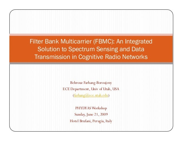 Filter Bank Multicarrier (FBMC): An Integrated    Solution to Spectrum Sensing and Data  Transmission in Cognitive Radio N...