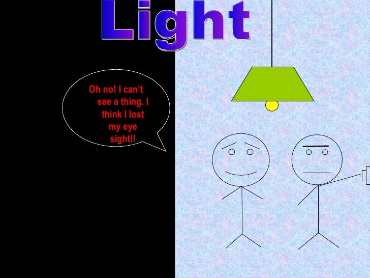 Light Oh no! I can't see a thing. I think I lost my eye sight!!