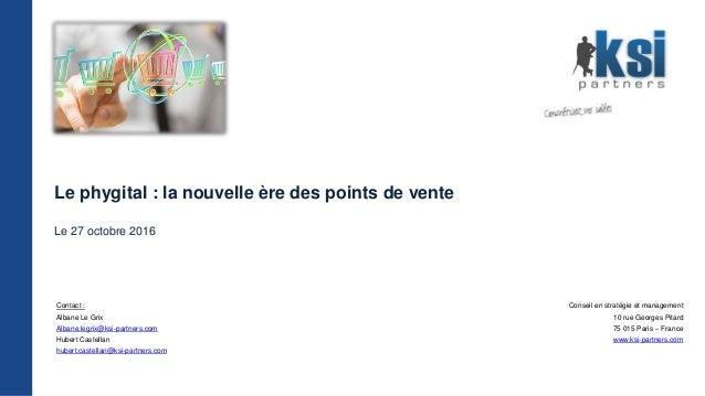Le phygital : la nouvelle ère des points de vente Le 27 octobre 2016 Contact : Albane Le Grix Albane.legrix@ksi-partners.c...