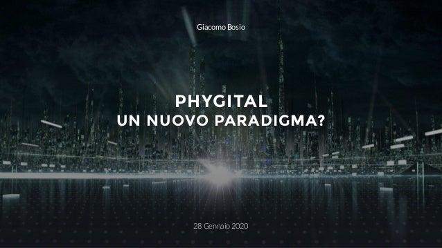 PHYGITAL UN NUOVO PARADIGMA? 28 Gennaio 2020 Giacomo Bosio