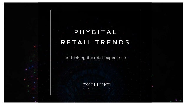 P H Y G I T A L R E T A I L T R E N D S re-thinking the retail experience