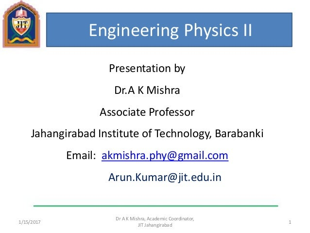 1/15/2017 1 Dr A K Mishra, Academic Coordinator, JIT Jahangirabad Engineering Physics II Presentation by Dr.A K Mishra Ass...