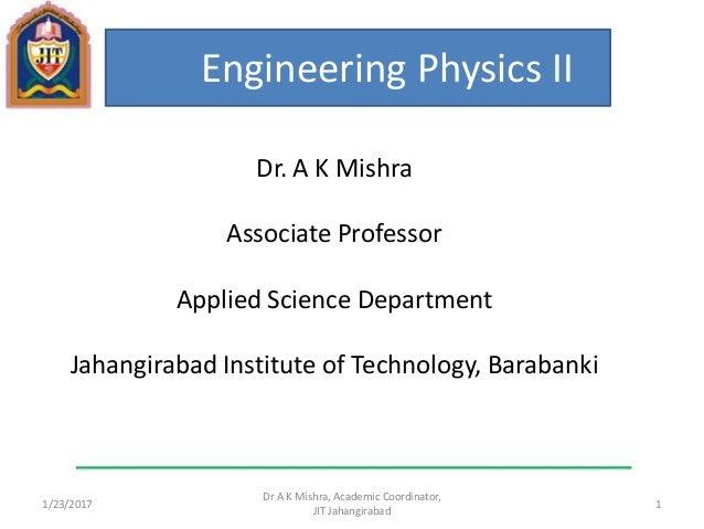 1/23/2017 1 Dr A K Mishra, Academic Coordinator, JIT Jahangirabad Engineering Physics II Dr. A K Mishra Associate Professo...