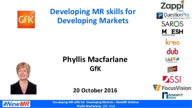 DevelopingMRskillsforDevelopingMarkets–NewMRWebinar PhyllisMacfarlane,GfK,2016 DevelopingMRskillsfor Dev...