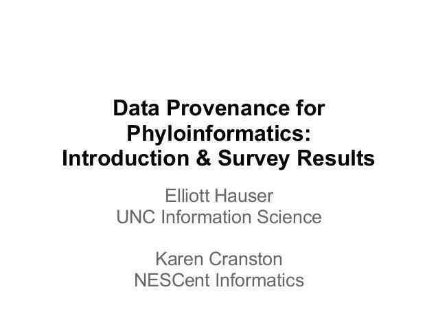 Data Provenance for      Phyloinformatics:Introduction & Survey Results         Elliott Hauser    UNC Information Science ...