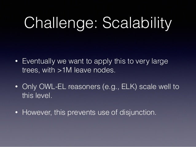 Challenge: Scalability • Eventually we want to apply this to very large trees, with >1M leave nodes. • Only OWL-EL reasone...