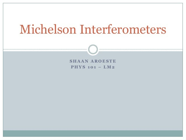 S H A A N A R O E S T E P H Y S 1 0 1 – L M 2 Michelson Interferometers