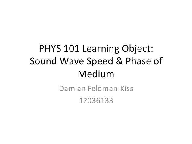PHYS  101  Learning  Object:   Sound  Wave  Speed  &  Phase  of   Medium   Damian  Feldman-‐Kiss...