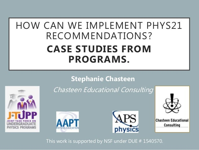 HOW CAN WE IMPLEMENT PHYS21 RECOMMENDATIONS? CASE STUDIES FROM PROGRAMS. Stephanie Chasteen Chasteen Educational Consultin...