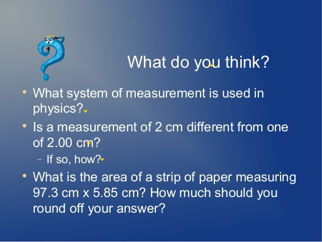 What do you think?    What system of measurement is used in    physics?    Is a measurement of 2 cm different from one  ...