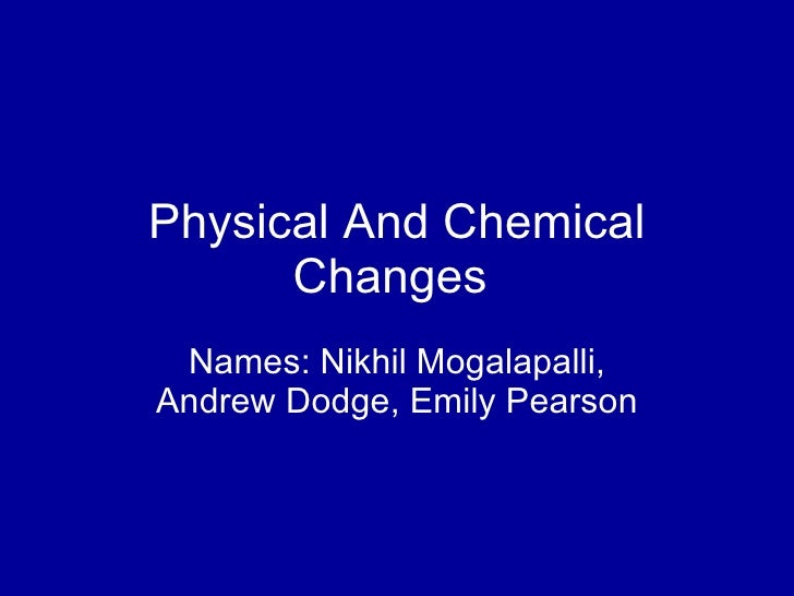 Physical And Chemical Changes  Names: Nikhil Mogalapalli, Andrew Dodge, Emily Pearson