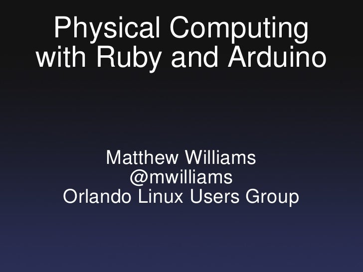 Physical Computing with Ruby and Arduino Matthew Williams @mwilliams Orlando Linux Users Group