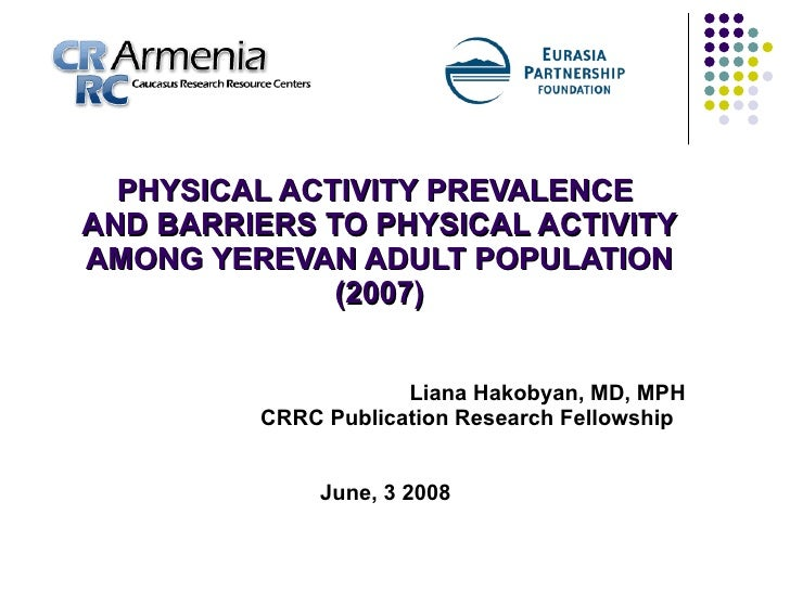 PHYSICAL ACTIVITY PREVALENCE  AND BARRIERS TO PHYSICAL ACTIVITY AMONG YEREVAN ADULT POPULATION (2007) Liana Hakobyan, MD, ...