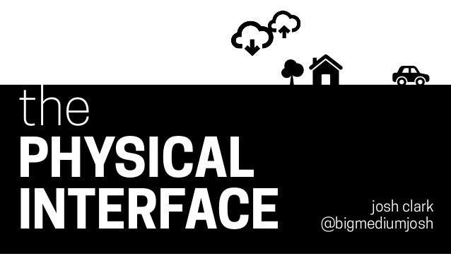 the PHYSICAL INTERFACE josh clark @bigmediumjosh