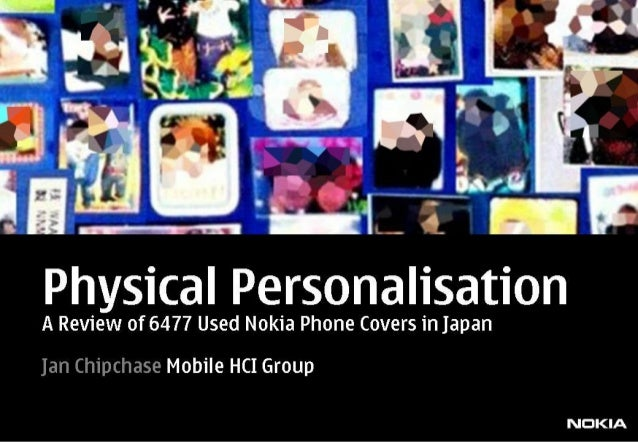 Physical Personalisation  A Review of 6477 Used Nokia Phone Covers in Japan  Jan Chipchase Mobile HCI Group  NDKIA