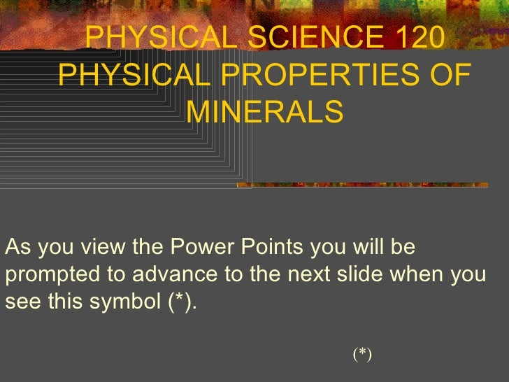 PHYSICAL SCIENCE 120 PHYSICAL PROPERTIES OF MINERALS As you view the Power Points you will be prompted to advance to the n...